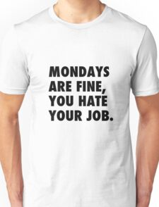 Mondays are fine, you hate your job. Unisex T-Shirt