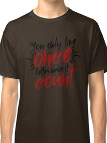 You Only Live Once - Make it Count - Life Well Lived - Typography - Life & Living Classic T-Shirt