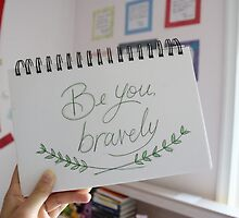 Be you, bravely.  by petitsbonheurs