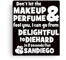 dont let the makeup and perfume fool you i can go from delightful to diehard in 2 seconds flat sandiego 2 Canvas Print