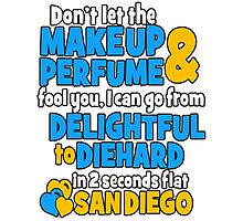 don't let the makeup and perfume fool you i can go from delightful to diehard in 2 seconds flat sandiego Photographic Print