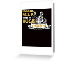drinking beer makes me hugely attractive Greeting Card