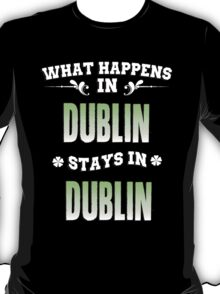 What happens in Dublin stays in Dublin T-Shirt