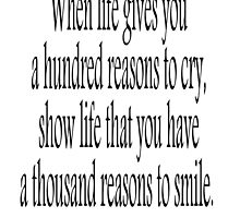 CRY, SMILE, HAPPY, SAD, When life gives you a hundred reasons to cry, show life that you have a thousand reasons to smile.  by TOM HILL - Designer