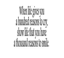 CRY, SMILE, HAPPY, SAD, When life gives you a hundred reasons to cry, show life that you have a thousand reasons to smile.  Photographic Print