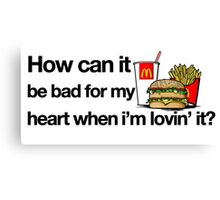 How can it be bad for my heart when i'm lovin' it? Canvas Print