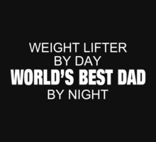 Weight Lifter By Day World's Best Dad By Night - Tshirts & Accessories by custom222