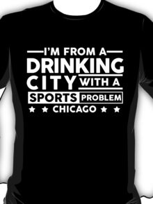 Drinking City With A Sports Problem - Chicago T-Shirt