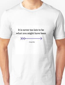 It is never too late to be what you might have been T-Shirt