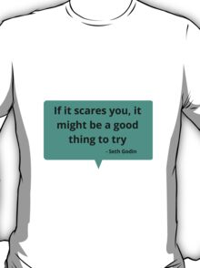 If it scares you, it might be a good thing to try T-Shirt