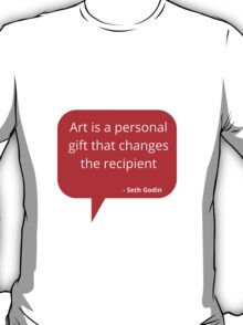 Art is a personal gift that changes the recipient T-Shirt