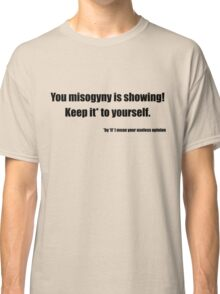 Your misogyny is showing Classic T-Shirt