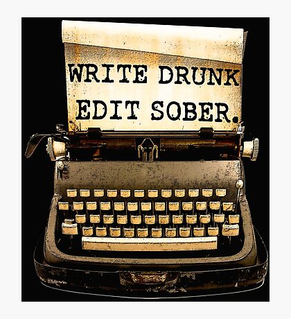 Write Drunk, Edit Sober! Photographic Print