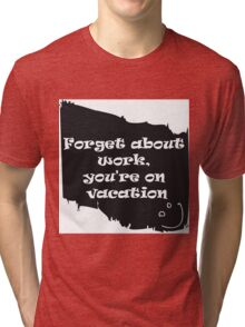 Forget about work Tri-blend T-Shirt