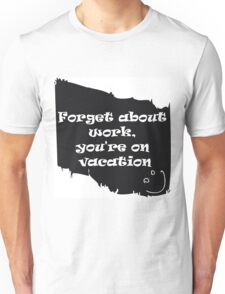 Forget about work Unisex T-Shirt