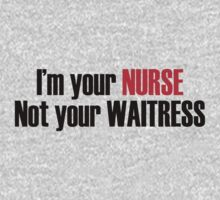 I'M YOUR NURSE NOT YOUR WAITRESS by imgarry