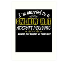 I,m Married To A Smokin' Hot AIRCRAFT MECHANIC ....And Yes, She Bought Me This Shirt Art Print