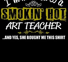 I,m Married To A Smokin' Hot ART TEACHER ....And Yes, She Bought Me This Shirt by birthdaytees