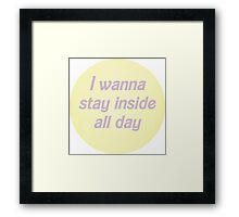 I wanna stay inside all day Framed Print