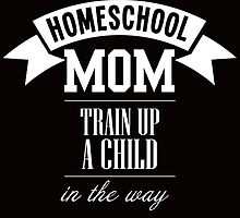 homeschool mom train up a child in the wayhomeschool mom train up a child in the wayhomeschool mom train up a child in the way by teeshirtz