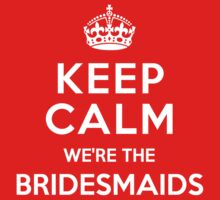 Keep Calm we're the Bridesmaids by deepdesigns