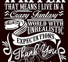 i am a writer that means i live in a crazy fantasy world with unrealistic expectations thank you for understanding by teeshirtz