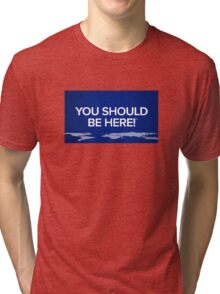 You should be here Tri-blend T-Shirt