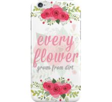 Every flower grows from dirt iPhone Case/Skin