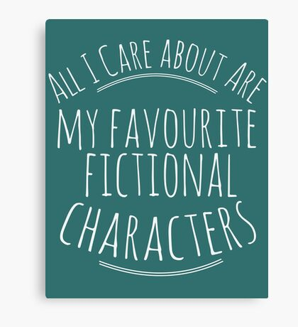 all I care about are my favourite fictional characters #white Canvas Print