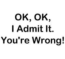 OK, OK, I Admit It. You're Wrong! by geeknirvana