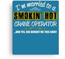 I'm Married To A Smokin' Hot CRANE OPERATOR ......And Yes, She Bought Me This Shirt Canvas Print