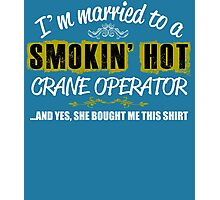 I'm Married To A Smokin' Hot CRANE OPERATOR ......And Yes, She Bought Me This Shirt Photographic Print