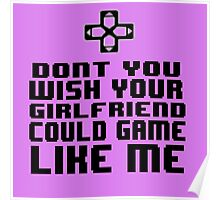 Dont you wish your girlfriend could game like me Poster