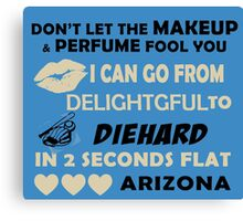 Don't Let The Makeup & Perfume Fool You, I Can Go From Delightful To Diehard In 2 Seconds Flat ARIZONA Canvas Print