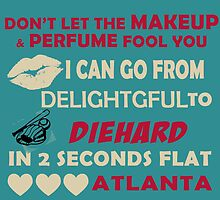 Don't Let The Makeup & Perfume Fool You, I Can Go From Delightful To Diehard In 2 Seconds Flat ATLANTA by cutetees