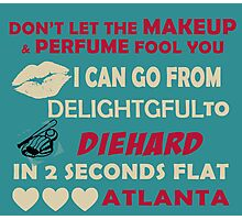 Don't Let The Makeup & Perfume Fool You, I Can Go From Delightful To Diehard In 2 Seconds Flat ATLANTA Photographic Print