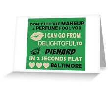 Don't Let The Makeup & Perfume Fool You, I Can Go From Delightful To Diehard In 2 Seconds Flat BALTIMORE Greeting Card
