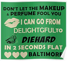 Don't Let The Makeup & Perfume Fool You, I Can Go From Delightful To Diehard In 2 Seconds Flat BALTIMORE Poster
