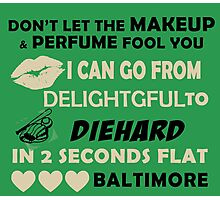 Don't Let The Makeup & Perfume Fool You, I Can Go From Delightful To Diehard In 2 Seconds Flat BALTIMORE Photographic Print