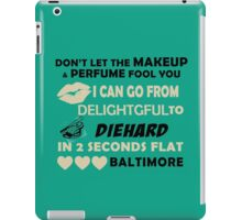 Don't Let The Makeup & Perfume Fool You, I Can Go From Delightful To Diehard In 2 Seconds Flat BALTIMORE iPad Case/Skin