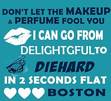 Don't Let The Makeup & Perfume Fool You, I Can Go From Delightful To Diehard In 2 Seconds Flat BOSTON by cutetees