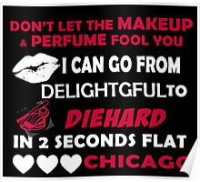 Don't Let The Makeup & Perfume Fool You, I Can Go From Delightful To Diehard In 2 Seconds Flat CHICAGO Poster