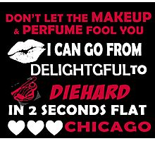 Don't Let The Makeup & Perfume Fool You, I Can Go From Delightful To Diehard In 2 Seconds Flat CHICAGO Photographic Print