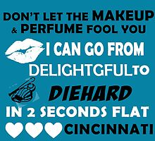 Don't Let The Makeup & Perfume Fool You, I Can Go From Delightful To Diehard In 2 Seconds Flat CINCINNATI by cutetees