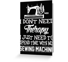 I dont need therapy I just need therapy I just need to spend time with my sewing machine  - T-shirts & Hoodies Greeting Card