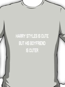 Harry Styles Is Cute But His Boyfriend Is Cuter - Louis Tomlinson white text T-Shirt