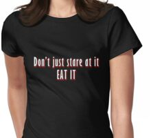 Dont just stare at it, eat it. Womens Fitted T-Shirt