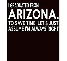 i graduated from arizona to save time lets just assume i'm always right Photographic Print
