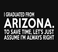 i graduated from arizona to save time lets just assume i'm always right T-Shirt