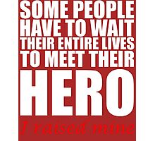 SOME PEOPLE HAVE TO WAIT THEIR ENTIRE LIVES TO MEET THEIR HERO I RAISED MINE  Photographic Print